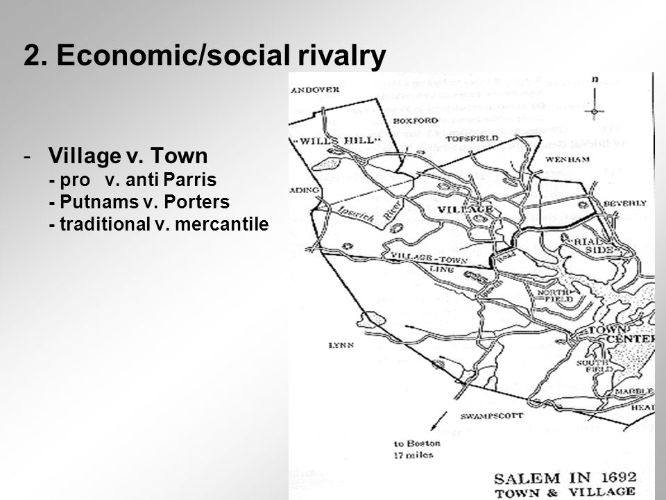 2. Economic/social rivalry -Village v. Town - pro v. anti Parris - Putnams v. Porters - traditional v. mercantile