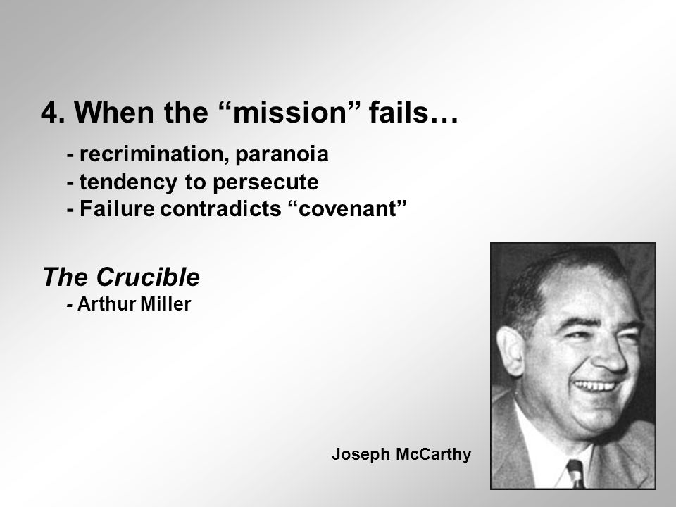 "4. When the ""mission"" fails… - recrimination, paranoia - tendency to persecute - Failure contradicts ""covenant"" The Crucible - Arthur Miller Joseph Mc"