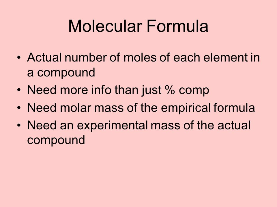 Molecular Formula Actual number of moles of each element in a compound Need more info than just % comp Need molar mass of the empirical formula Need a