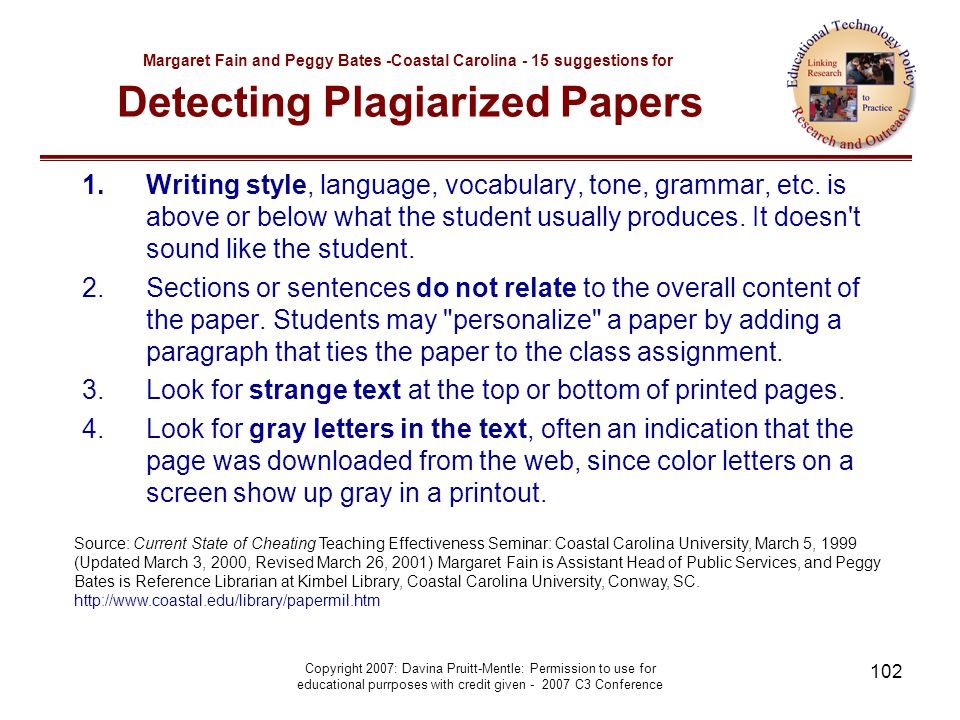 Copyright 2007: Davina Pruitt-Mentle: Permission to use for educational purrposes with credit given - 2007 C3 Conference 102 Margaret Fain and Peggy Bates -Coastal Carolina - 15 suggestions for Detecting Plagiarized Papers 1.Writing style, language, vocabulary, tone, grammar, etc.