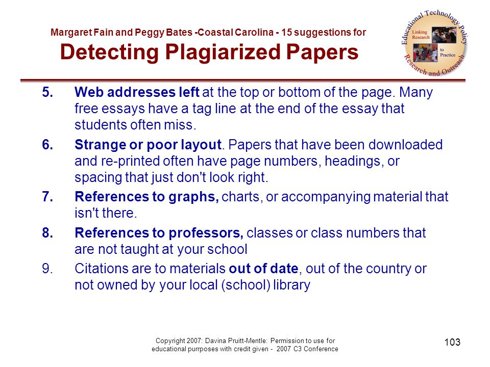 Copyright 2007: Davina Pruitt-Mentle: Permission to use for educational purrposes with credit given - 2007 C3 Conference 103 Margaret Fain and Peggy Bates -Coastal Carolina - 15 suggestions for Detecting Plagiarized Papers 5.Web addresses left at the top or bottom of the page.