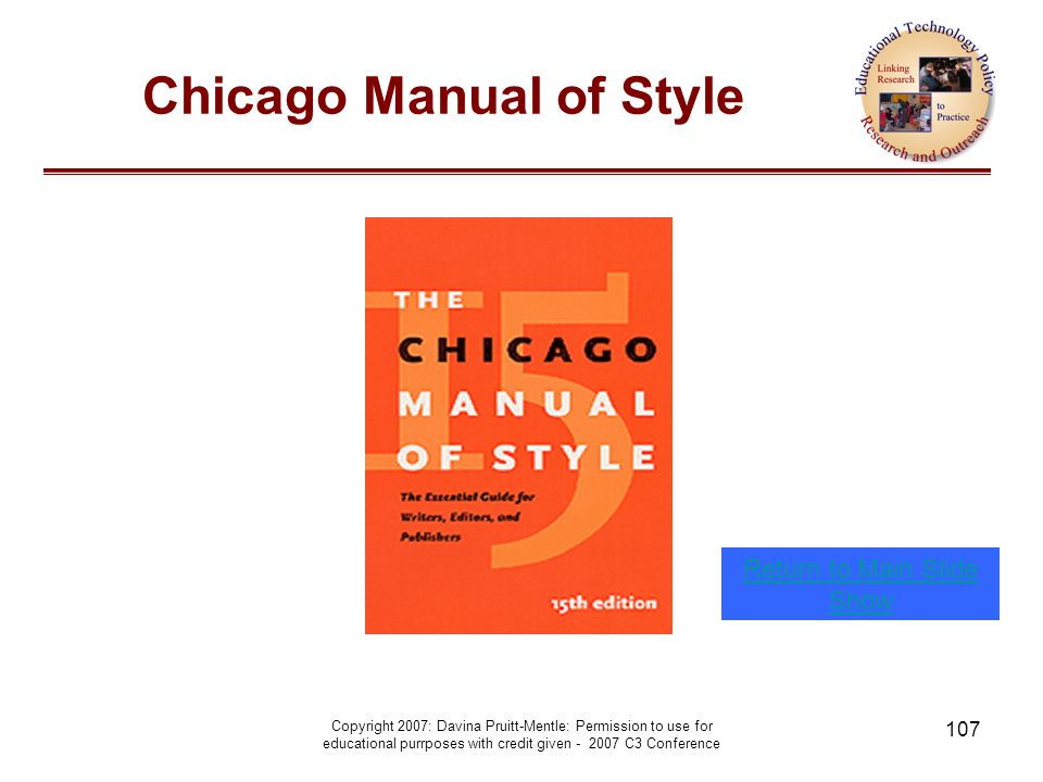 Copyright 2007: Davina Pruitt-Mentle: Permission to use for educational purrposes with credit given - 2007 C3 Conference 107 Chicago Manual of Style Return to Main Slide Show