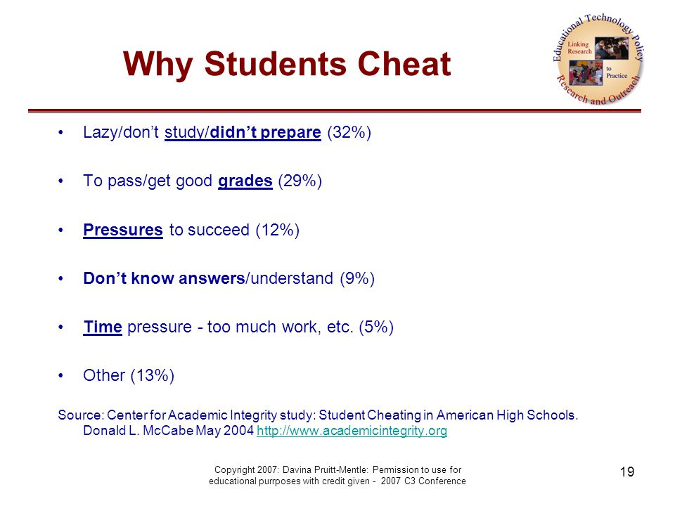 Copyright 2007: Davina Pruitt-Mentle: Permission to use for educational purrposes with credit given - 2007 C3 Conference 19 Why Students Cheat Lazy/don't study/didn't prepare (32%) To pass/get good grades (29%) Pressures to succeed (12%) Don't know answers/understand (9%) Time pressure - too much work, etc.