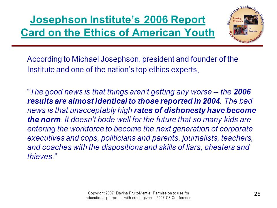 Copyright 2007: Davina Pruitt-Mentle: Permission to use for educational purrposes with credit given - 2007 C3 Conference 25 Josephson Institute's 2006 Report Card on the Ethics of American Youth According to Michael Josephson, president and founder of the Institute and one of the nation's top ethics experts, The good news is that things aren't getting any worse -- the 2006 results are almost identical to those reported in 2004.