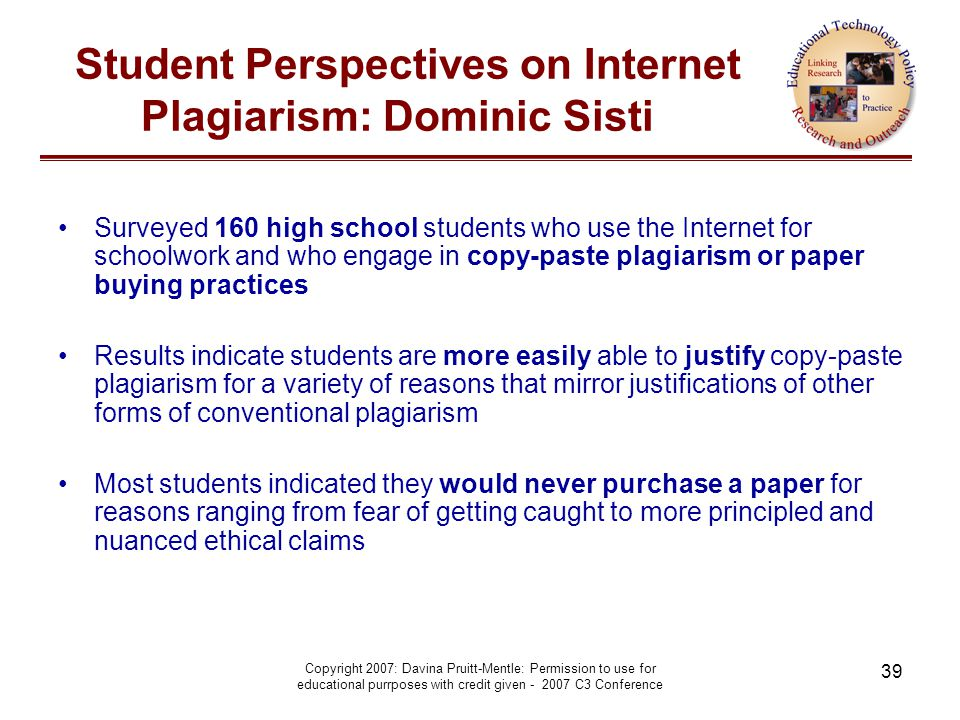 Copyright 2007: Davina Pruitt-Mentle: Permission to use for educational purrposes with credit given - 2007 C3 Conference 39 Student Perspectives on Internet Plagiarism: Dominic Sisti Surveyed 160 high school students who use the Internet for schoolwork and who engage in copy-paste plagiarism or paper buying practices Results indicate students are more easily able to justify copy-paste plagiarism for a variety of reasons that mirror justifications of other forms of conventional plagiarism Most students indicated they would never purchase a paper for reasons ranging from fear of getting caught to more principled and nuanced ethical claims