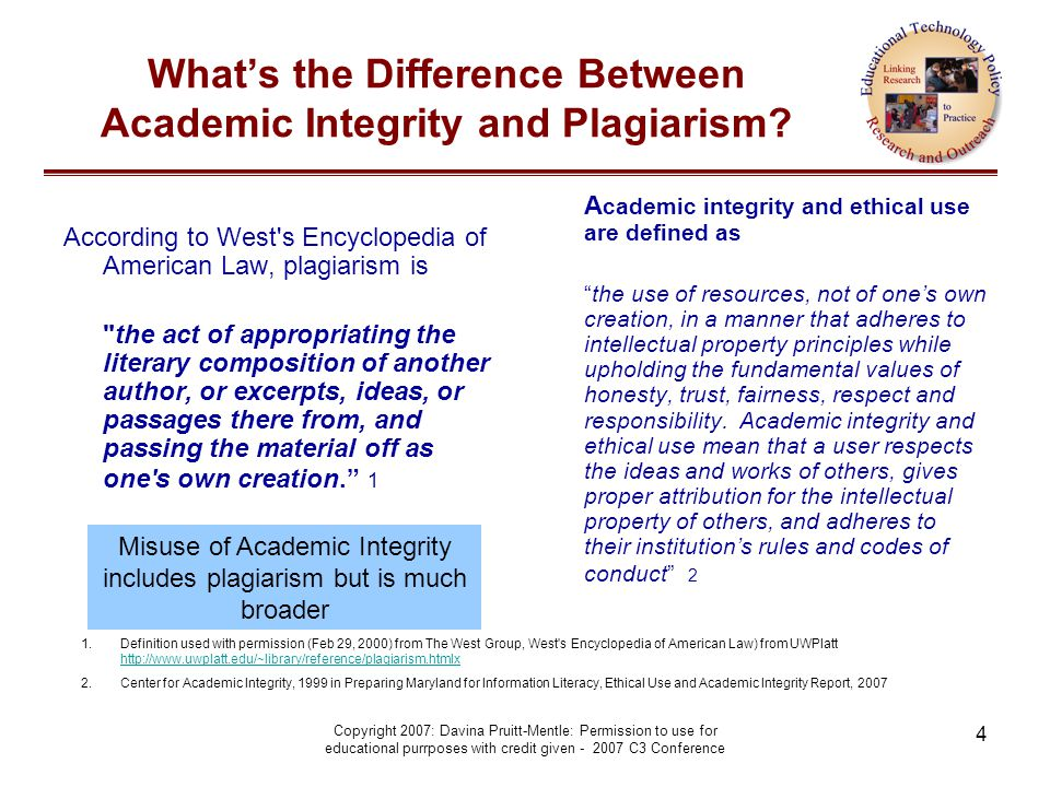 Copyright 2007: Davina Pruitt-Mentle: Permission to use for educational purrposes with credit given - 2007 C3 Conference 4 What's the Difference Between Academic Integrity and Plagiarism.