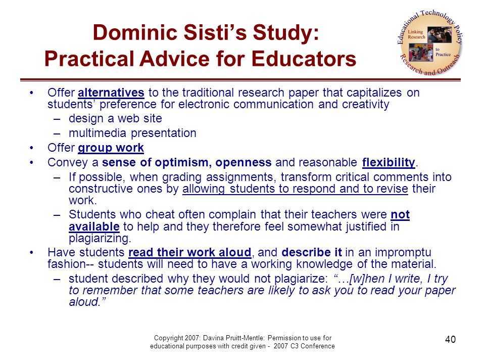 Copyright 2007: Davina Pruitt-Mentle: Permission to use for educational purrposes with credit given - 2007 C3 Conference 40 Dominic Sisti's Study: Practical Advice for Educators Offer alternatives to the traditional research paper that capitalizes on students' preference for electronic communication and creativity –design a web site –multimedia presentation Offer group work Convey a sense of optimism, openness and reasonable flexibility.