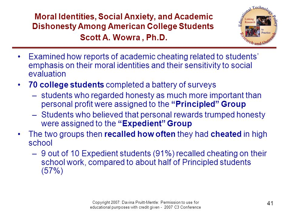 Copyright 2007: Davina Pruitt-Mentle: Permission to use for educational purrposes with credit given - 2007 C3 Conference 41 Moral Identities, Social Anxiety, and Academic Dishonesty Among American College Students Scott A.