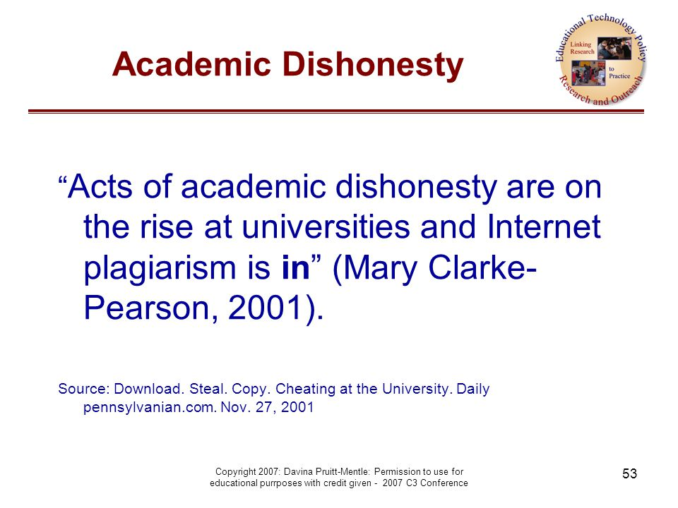 Copyright 2007: Davina Pruitt-Mentle: Permission to use for educational purrposes with credit given - 2007 C3 Conference 53 Academic Dishonesty Acts of academic dishonesty are on the rise at universities and Internet plagiarism is in (Mary Clarke- Pearson, 2001).