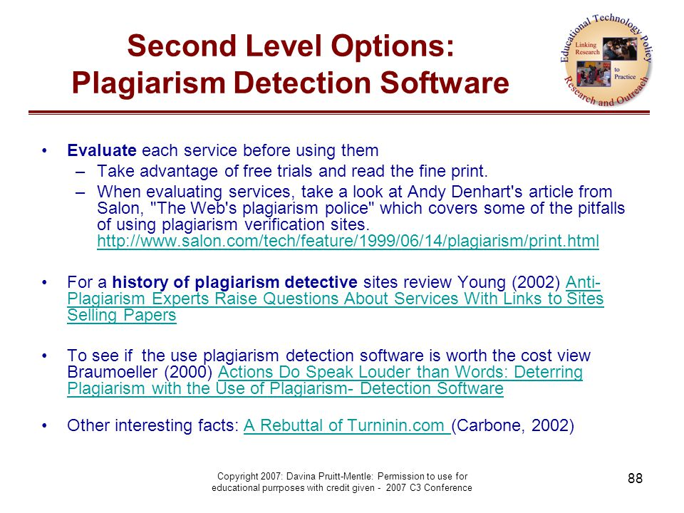Copyright 2007: Davina Pruitt-Mentle: Permission to use for educational purrposes with credit given - 2007 C3 Conference 88 Second Level Options: Plagiarism Detection Software Evaluate each service before using them –Take advantage of free trials and read the fine print.