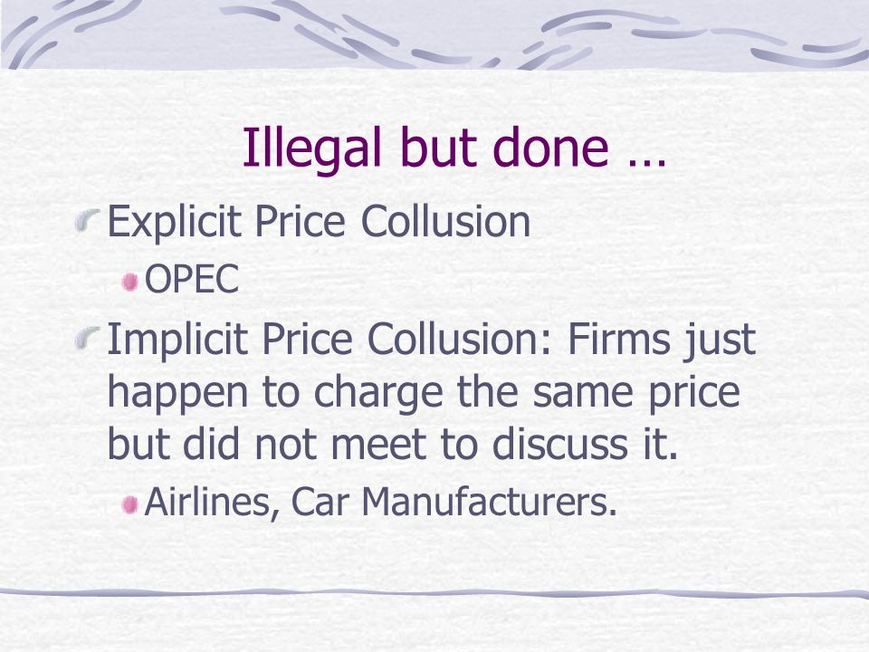 Illegal but done … Explicit Price Collusion OPEC Implicit Price Collusion: Firms just happen to charge the same price but did not meet to discuss it.