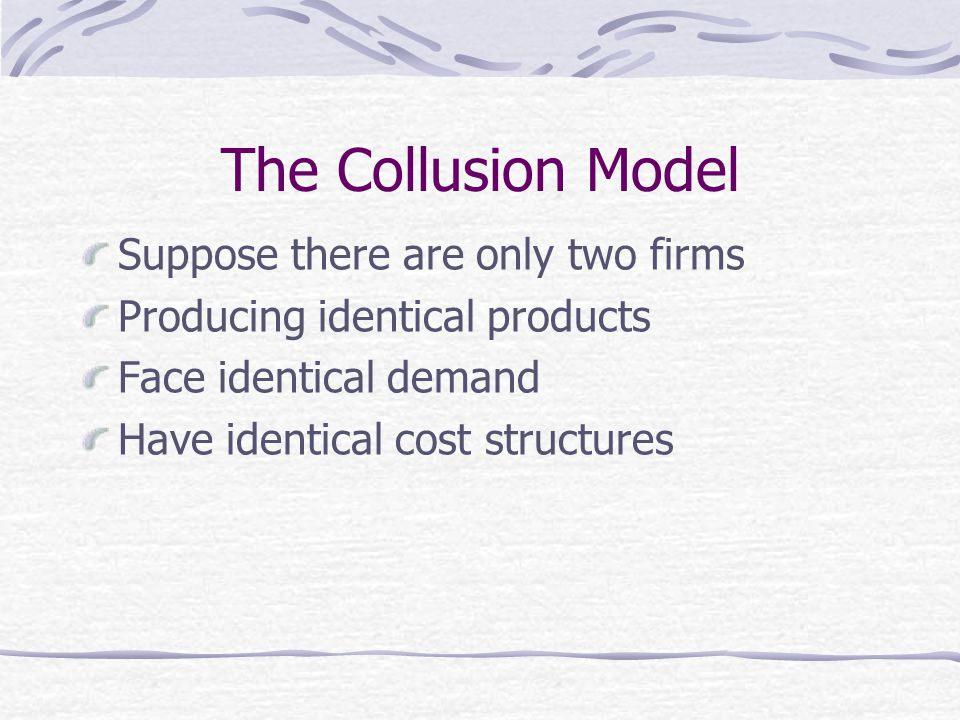 The Collusion Model Suppose there are only two firms Producing identical products Face identical demand Have identical cost structures
