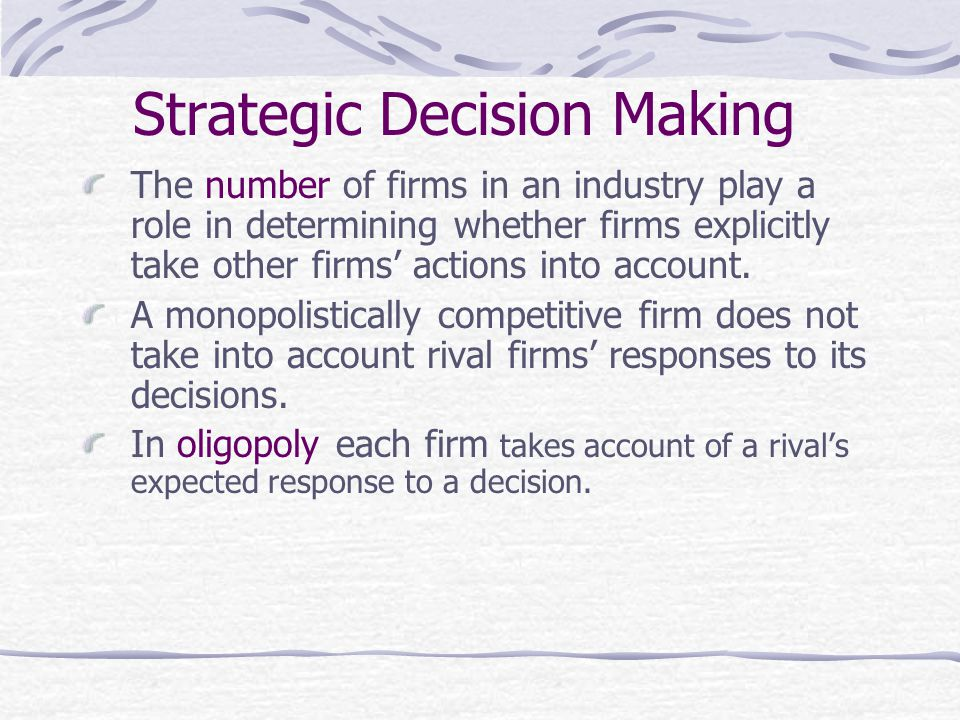 Strategic Decision Making The number of firms in an industry play a role in determining whether firms explicitly take other firms' actions into account.