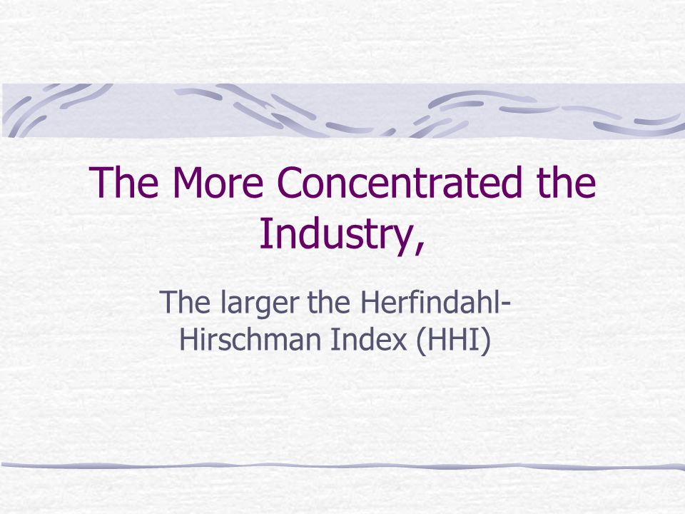 The More Concentrated the Industry, The larger the Herfindahl- Hirschman Index (HHI)