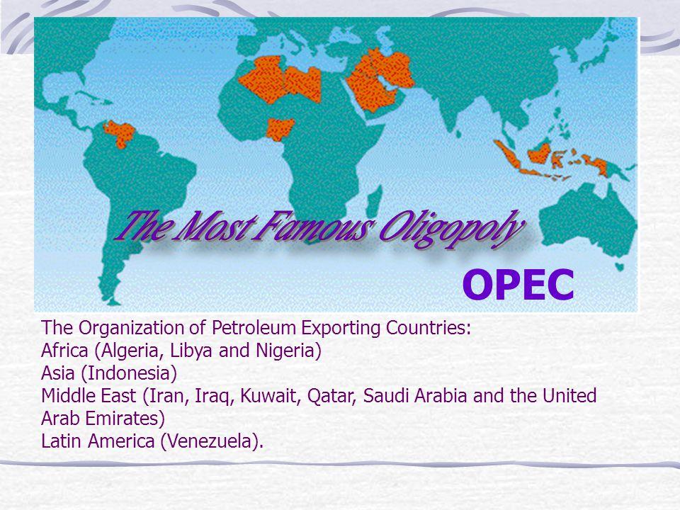 OPEC The Organization of Petroleum Exporting Countries: Africa (Algeria, Libya and Nigeria) Asia (Indonesia) Middle East (Iran, Iraq, Kuwait, Qatar, Saudi Arabia and the United Arab Emirates) Latin America (Venezuela).