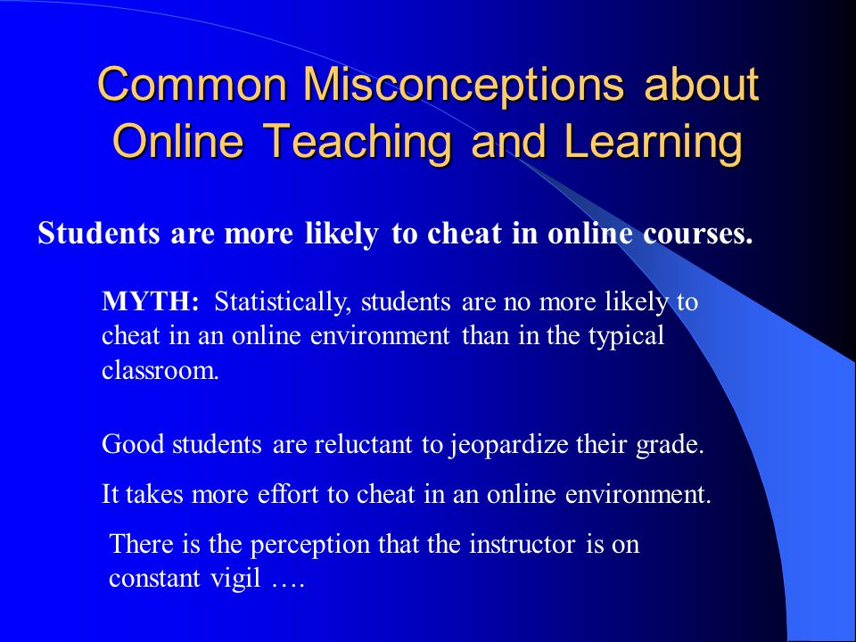 Common Misconceptions about Online Teaching and Learning Teaching an online class requires less time and organization than its classroom version.