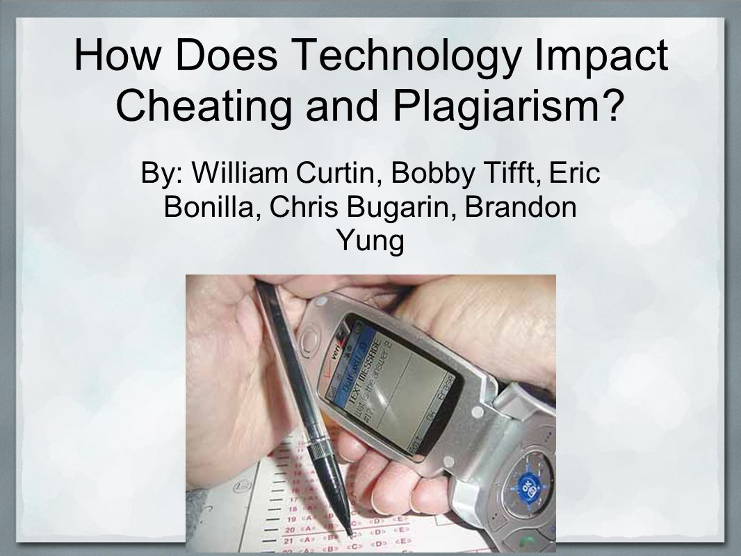 Methods of Using Technology to Cheat Watches o Hiding answers into watch, then pulling out before test Hacking into teacher s Computer http://education- portal.com/articles/Creative_Ways_College_Students_Cheat_in_School.html http://homeworktips.about.com/od/cheating/a/echeating.htm