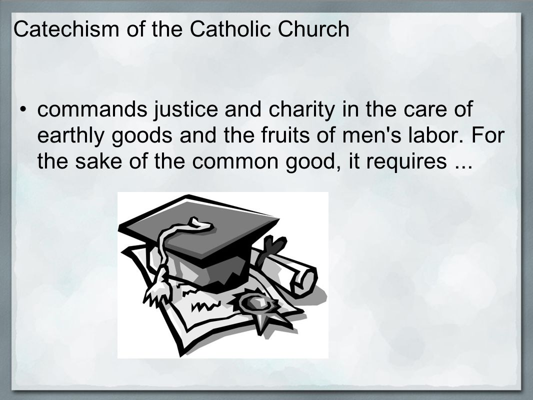 Catechism of the Catholic Church respect for the universal destination of goods and respect for the right to private property. http://www.vatican.va/archive/ccc_css/archive/catechism/p3s2c2a7.htm
