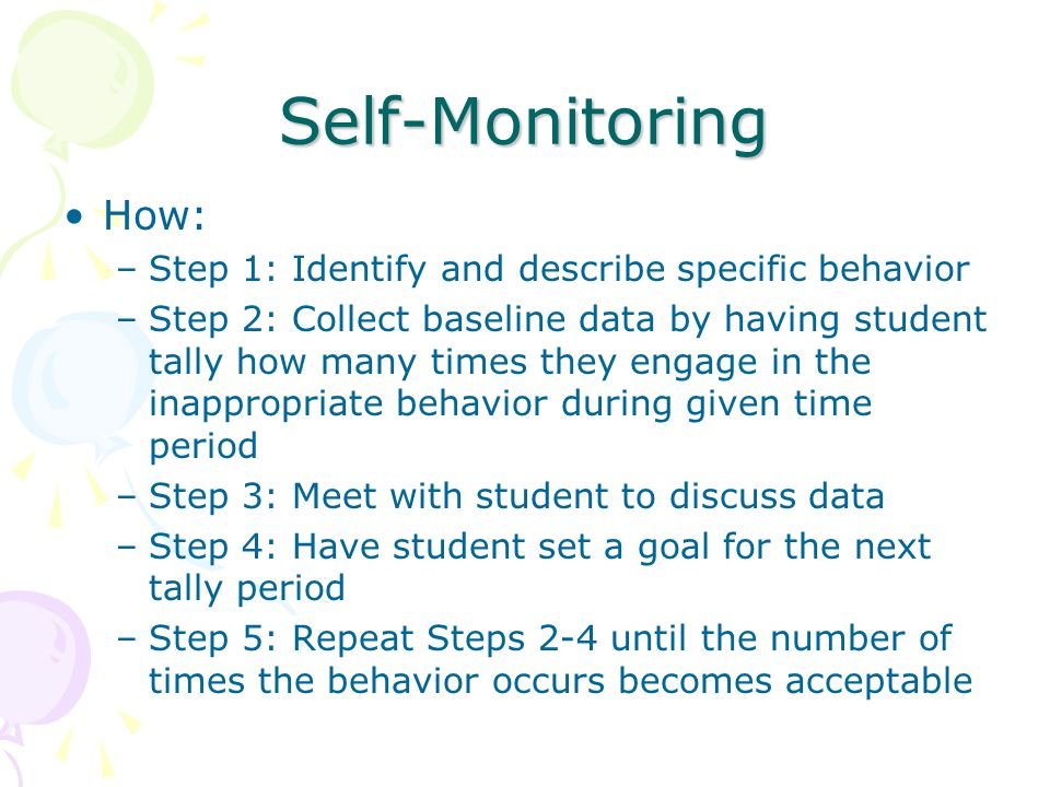 Self-Monitoring How: –Step 1: Identify and describe specific behavior –Step 2: Collect baseline data by having student tally how many times they engage in the inappropriate behavior during given time period –Step 3: Meet with student to discuss data –Step 4: Have student set a goal for the next tally period –Step 5: Repeat Steps 2-4 until the number of times the behavior occurs becomes acceptable