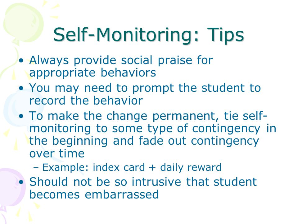 Self-Monitoring: Tips Always provide social praise for appropriate behaviors You may need to prompt the student to record the behavior To make the change permanent, tie self- monitoring to some type of contingency in the beginning and fade out contingency over time –Example: index card + daily reward Should not be so intrusive that student becomes embarrassed
