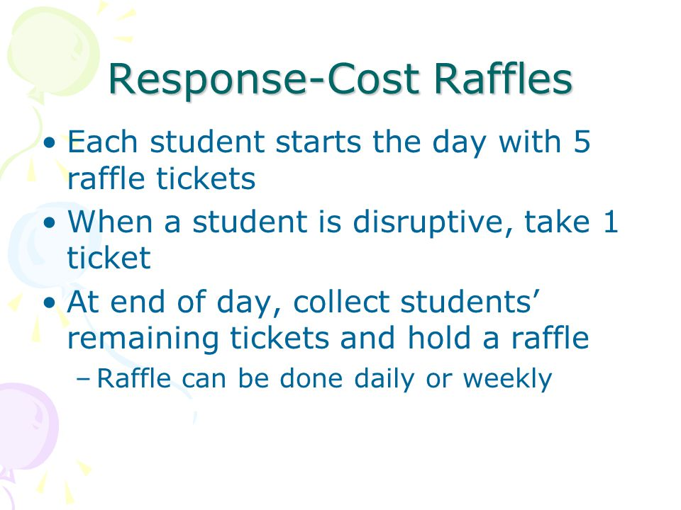 Response-Cost Raffles Each student starts the day with 5 raffle tickets When a student is disruptive, take 1 ticket At end of day, collect students' remaining tickets and hold a raffle –Raffle can be done daily or weekly