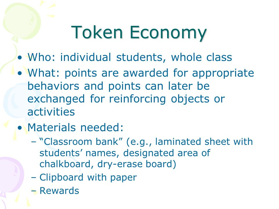 Token Economy Who: individual students, whole class What: points are awarded for appropriate behaviors and points can later be exchanged for reinforcing objects or activities Materials needed: – Classroom bank (e.g., laminated sheet with students' names, designated area of chalkboard, dry-erase board) –Clipboard with paper –Rewards