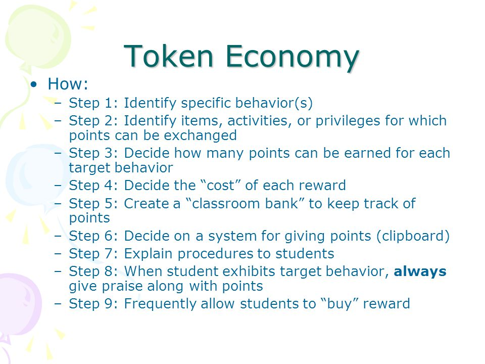 Token Economy How: –Step 1: Identify specific behavior(s) –Step 2: Identify items, activities, or privileges for which points can be exchanged –Step 3: Decide how many points can be earned for each target behavior –Step 4: Decide the cost of each reward –Step 5: Create a classroom bank to keep track of points –Step 6: Decide on a system for giving points (clipboard) –Step 7: Explain procedures to students –Step 8: When student exhibits target behavior, always give praise along with points –Step 9: Frequently allow students to buy reward