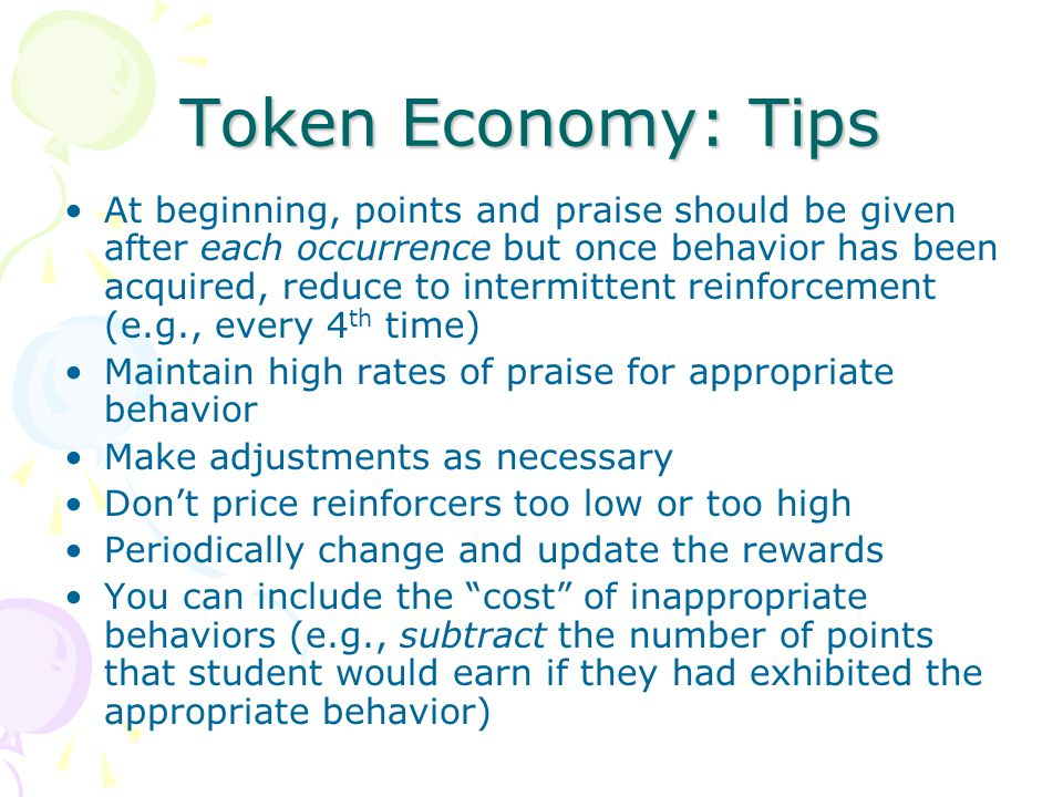 Token Economy: Tips At beginning, points and praise should be given after each occurrence but once behavior has been acquired, reduce to intermittent reinforcement (e.g., every 4 th time) Maintain high rates of praise for appropriate behavior Make adjustments as necessary Don't price reinforcers too low or too high Periodically change and update the rewards You can include the cost of inappropriate behaviors (e.g., subtract the number of points that student would earn if they had exhibited the appropriate behavior)