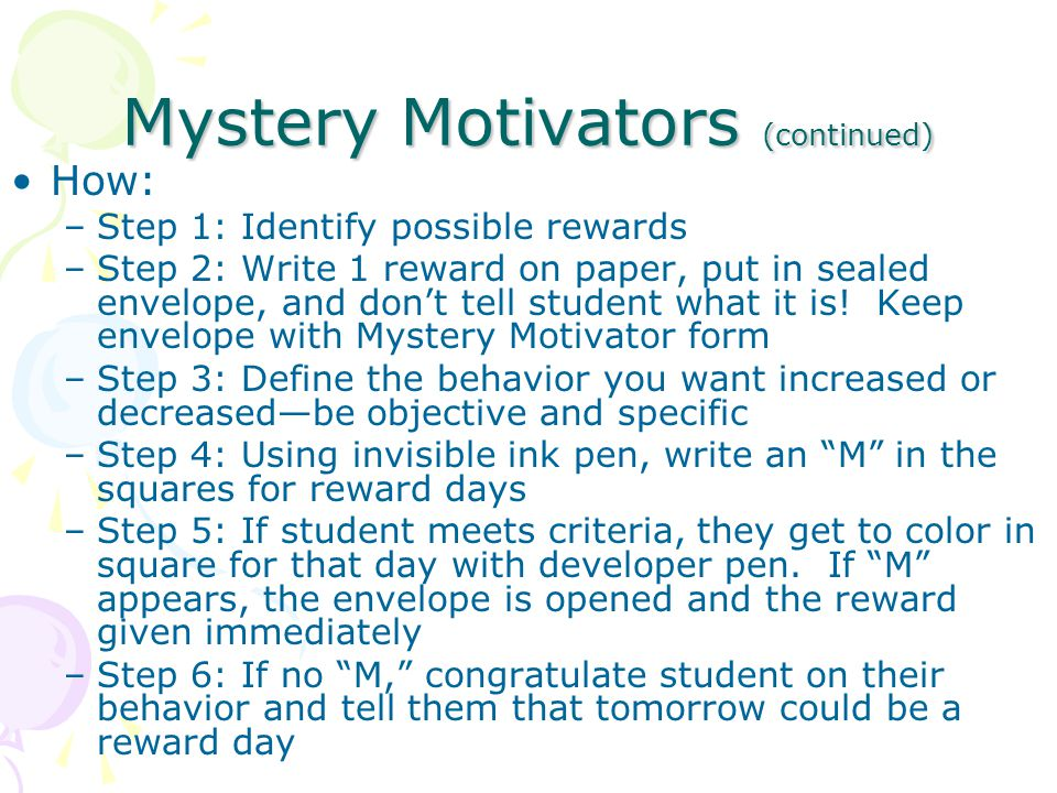 Mystery Motivators (continued) How: –Step 1: Identify possible rewards –Step 2: Write 1 reward on paper, put in sealed envelope, and don't tell student what it is.