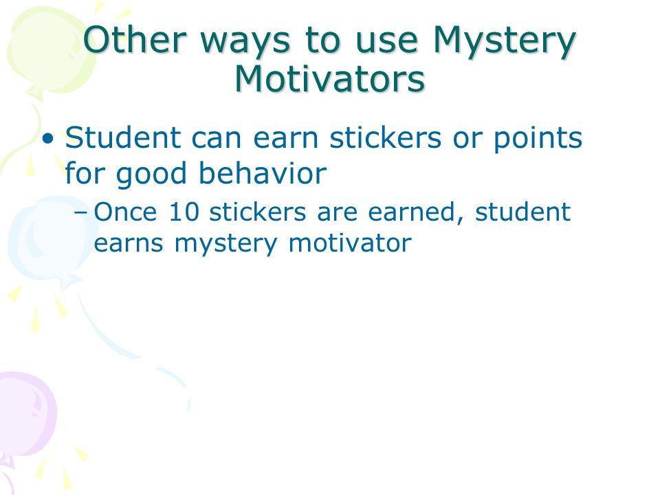 Other ways to use Mystery Motivators Student can earn stickers or points for good behavior –Once 10 stickers are earned, student earns mystery motivator