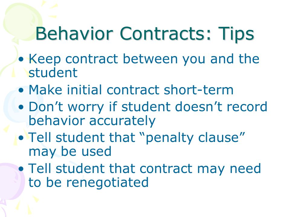 Behavior Contracts: Tips Keep contract between you and the student Make initial contract short-term Don't worry if student doesn't record behavior accurately Tell student that penalty clause may be used Tell student that contract may need to be renegotiated