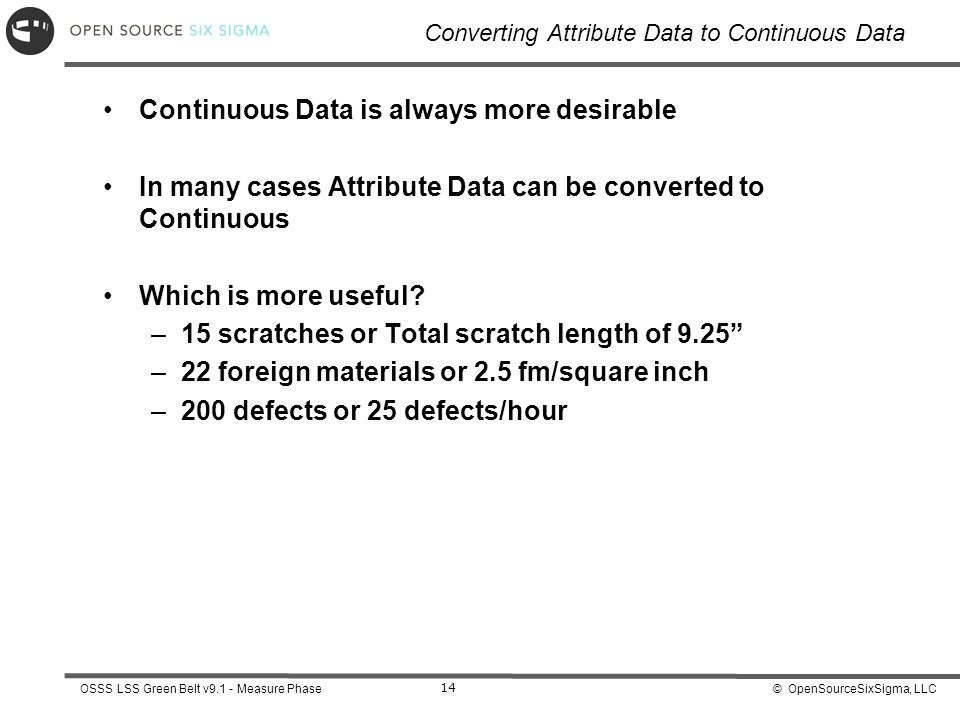 © OpenSourceSixSigma, LLCOSSS LSS Green Belt v9.1 - Measure Phase 14 Converting Attribute Data to Continuous Data Continuous Data is always more desir