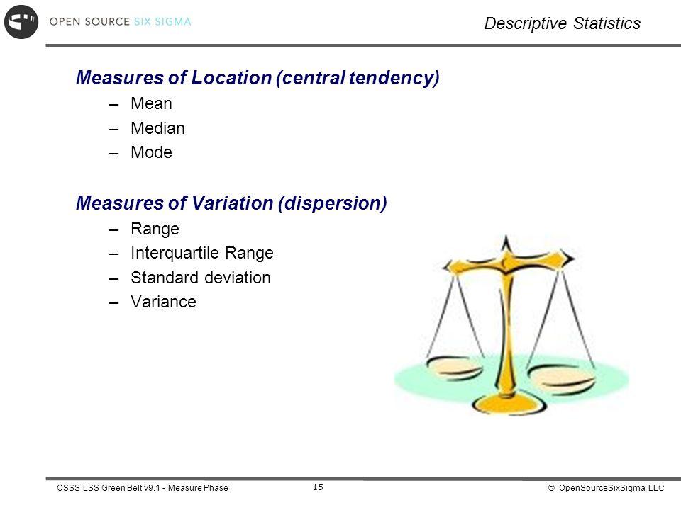 © OpenSourceSixSigma, LLCOSSS LSS Green Belt v9.1 - Measure Phase 15 Descriptive Statistics Measures of Location (central tendency) –Mean –Median –Mode Measures of Variation (dispersion) –Range –Interquartile Range –Standard deviation –Variance