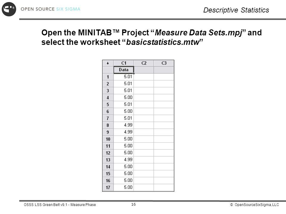 © OpenSourceSixSigma, LLCOSSS LSS Green Belt v9.1 - Measure Phase 16 Descriptive Statistics Open the MINITAB™ Project Measure Data Sets.mpj and select the worksheet basicstatistics.mtw