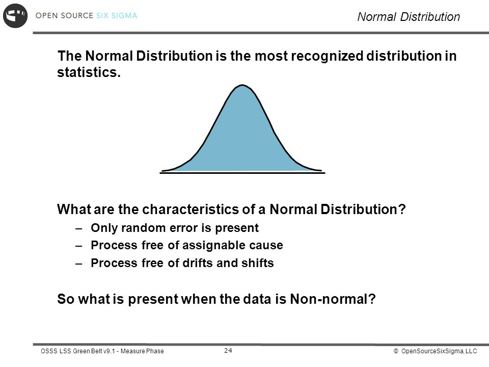 © OpenSourceSixSigma, LLCOSSS LSS Green Belt v9.1 - Measure Phase 24 Normal Distribution The Normal Distribution is the most recognized distribution in statistics.
