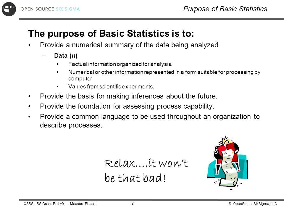 © OpenSourceSixSigma, LLCOSSS LSS Green Belt v9.1 - Measure Phase 3 Purpose of Basic Statistics The purpose of Basic Statistics is to: Provide a numer