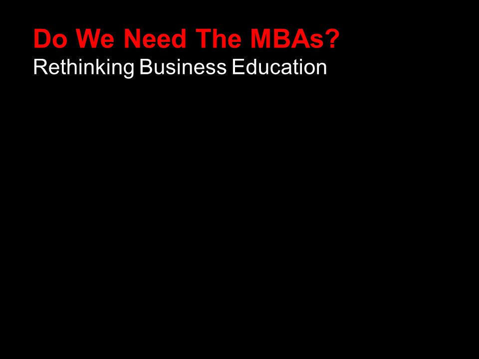 Do We Need The MBAs Rethinking Business Education