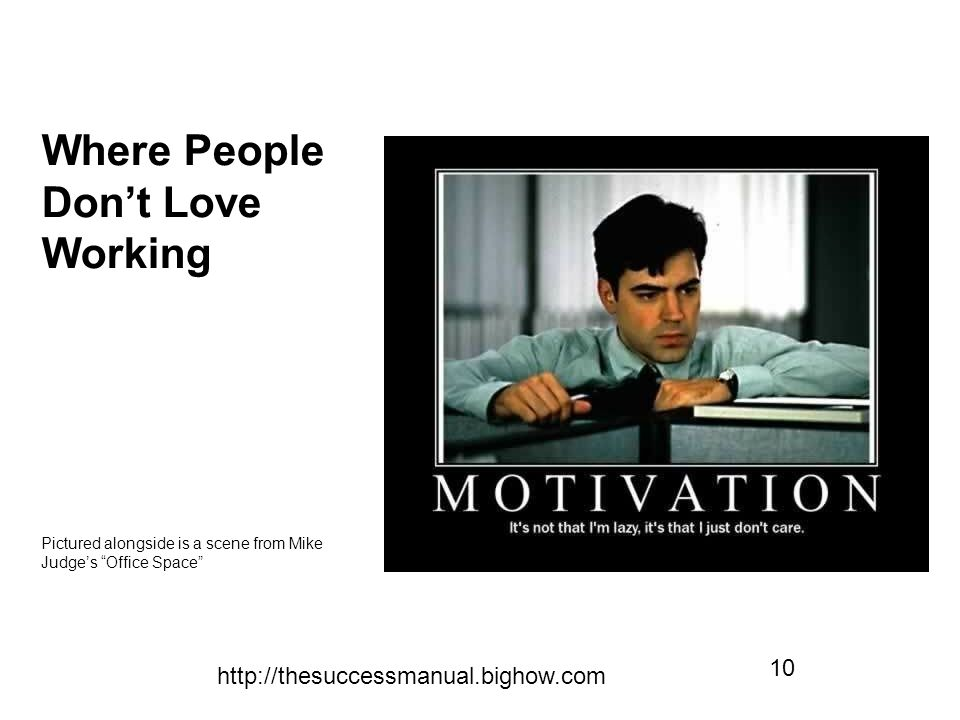 http://thesuccessmanual.bighow.com 10 Where People Don't Love Working Pictured alongside is a scene from Mike Judge's Office Space