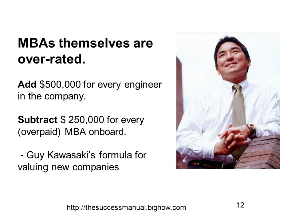 http://thesuccessmanual.bighow.com 12 MBAs themselves are over-rated. Add $500,000 for every engineer in the company. Subtract $ 250,000 for every (ov