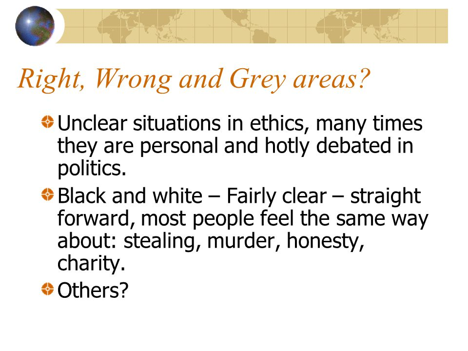 Right, Wrong and Grey areas? Unclear situations in ethics, many times they are personal and hotly debated in politics. Black and white – Fairly clear