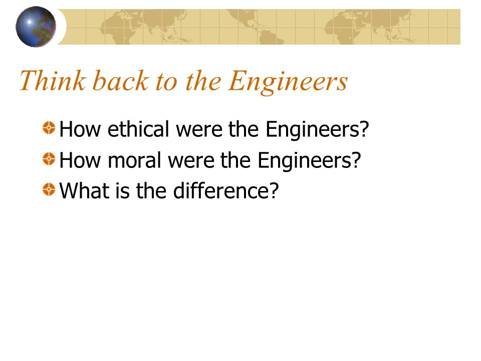 Think back to the Engineers How ethical were the Engineers? How moral were the Engineers? What is the difference?