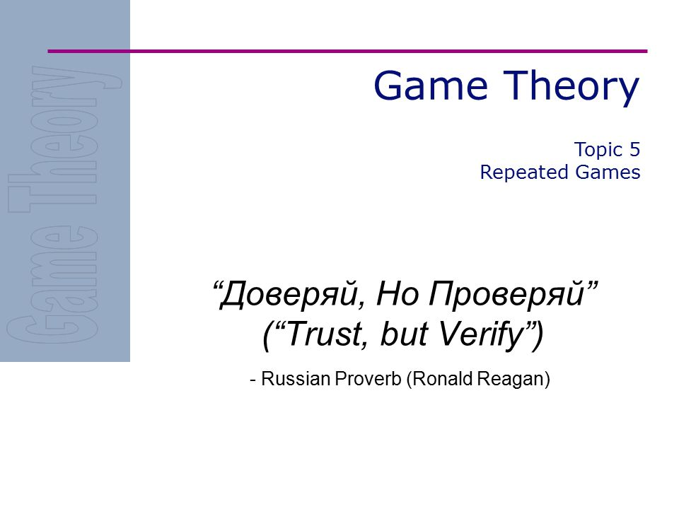 Game Theory Доверяй, Но Проверяй ( Trust, but Verify ) - Russian Proverb (Ronald Reagan) Topic 5 Repeated Games