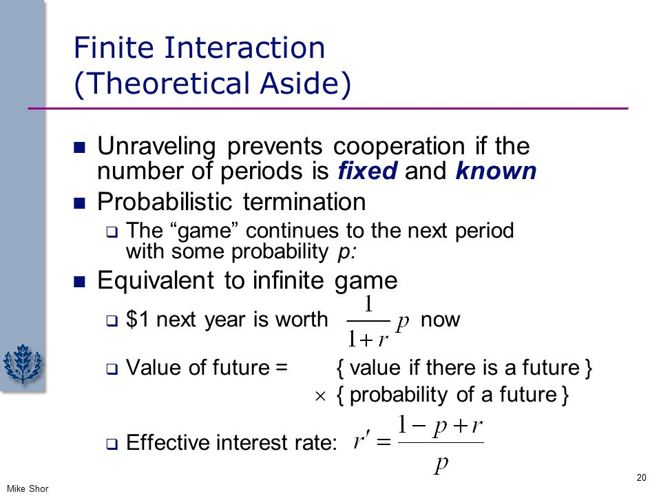 Finite Interaction (Theoretical Aside) Unraveling prevents cooperation if the number of periods is fixed and known Probabilistic termination  The game continues to the next period with some probability p: Equivalent to infinite game  $1 next year is worth now  Value of future ={ value if there is a future }  { probability of a future }  Effective interest rate: Mike Shor 20