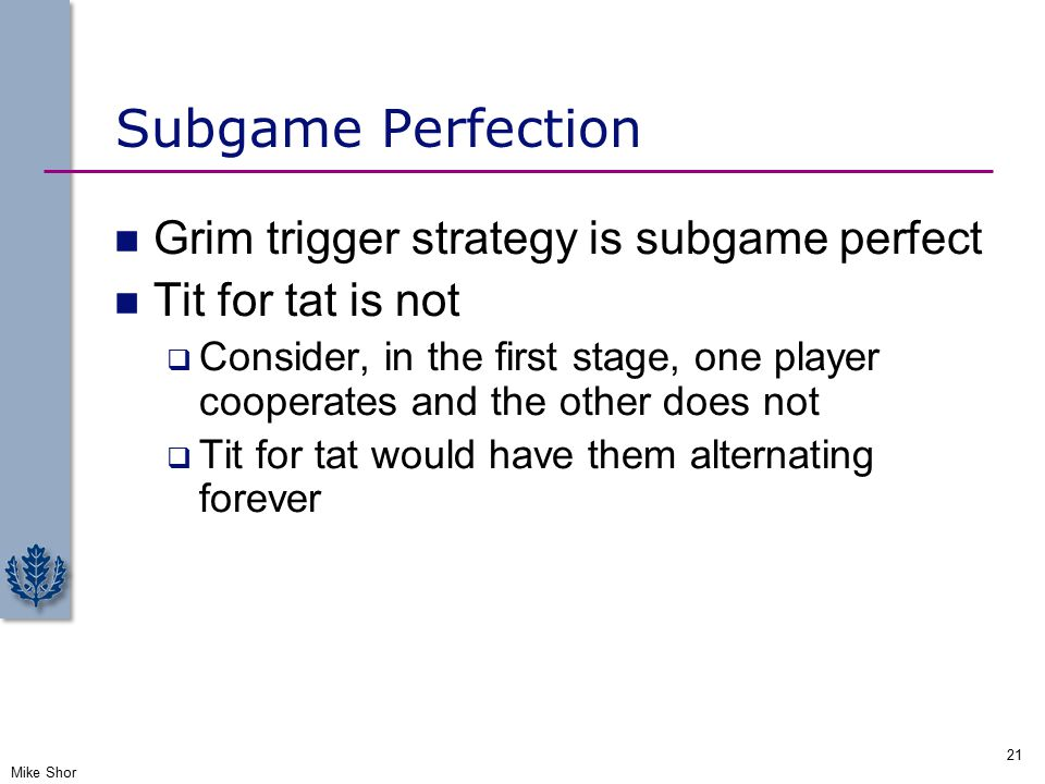 Subgame Perfection Grim trigger strategy is subgame perfect Tit for tat is not  Consider, in the first stage, one player cooperates and the other does not  Tit for tat would have them alternating forever Mike Shor 21
