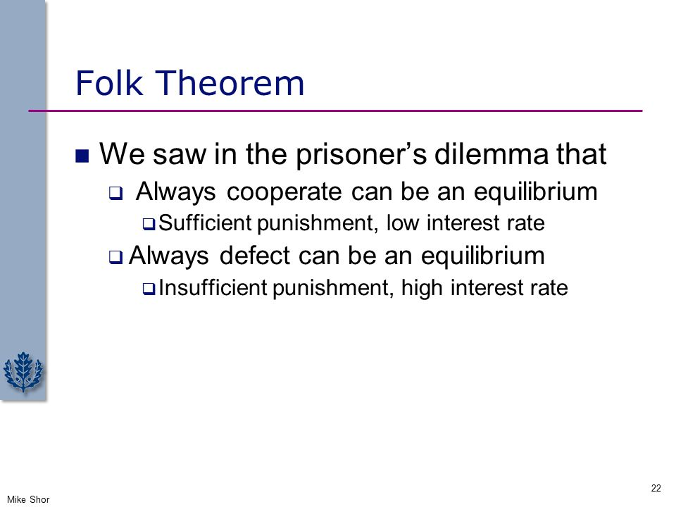 Folk Theorem We saw in the prisoner's dilemma that  Always cooperate can be an equilibrium  Sufficient punishment, low interest rate  Always defect can be an equilibrium  Insufficient punishment, high interest rate Mike Shor 22
