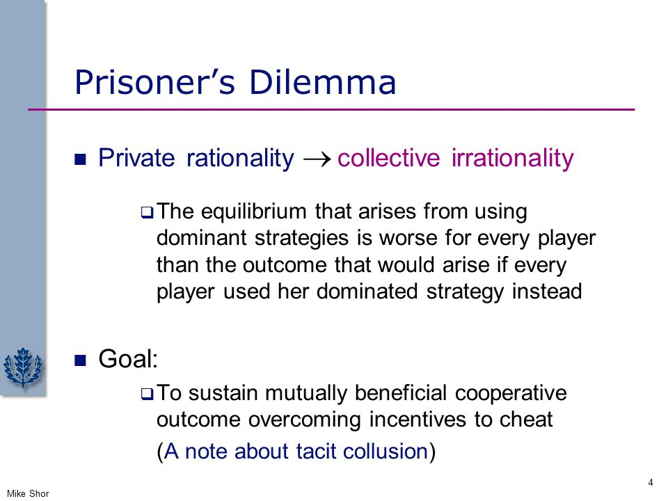 Prisoner's Dilemma Private rationality  collective irrationality  The equilibrium that arises from using dominant strategies is worse for every player than the outcome that would arise if every player used her dominated strategy instead Goal:  To sustain mutually beneficial cooperative outcome overcoming incentives to cheat (A note about tacit collusion) Mike Shor 4