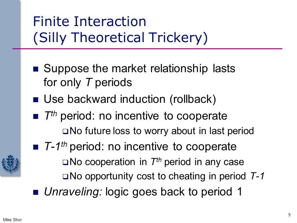 Finite Interaction (Silly Theoretical Trickery) Suppose the market relationship lasts for only T periods Use backward induction (rollback) T th period: no incentive to cooperate  No future loss to worry about in last period T-1 th period: no incentive to cooperate  No cooperation in T th period in any case  No opportunity cost to cheating in period T-1 Unraveling: logic goes back to period 1 Mike Shor 5