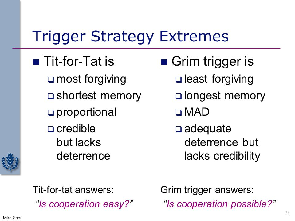 Trigger Strategy Extremes Mike Shor 9 Tit-for-Tat is  most forgiving  shortest memory  proportional  credible but lacks deterrence Tit-for-tat answers: Is cooperation easy? Grim trigger is  least forgiving  longest memory  MAD  adequate deterrence but lacks credibility Grim trigger answers: Is cooperation possible?