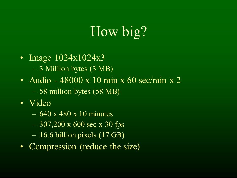 How big? Image 1024x1024x3 –3 Million bytes (3 MB) Audio - 48000 x 10 min x 60 sec/min x 2 –58 million bytes (58 MB) Video –640 x 480 x 10 minutes –30