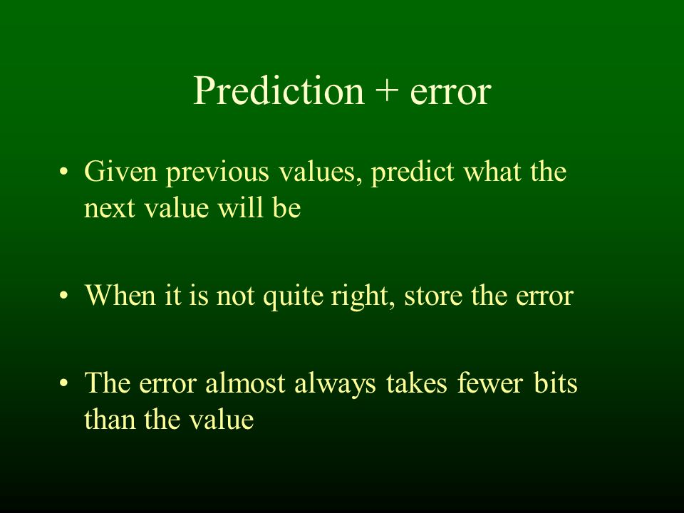 Prediction + error Given previous values, predict what the next value will be When it is not quite right, store the error The error almost always takes fewer bits than the value
